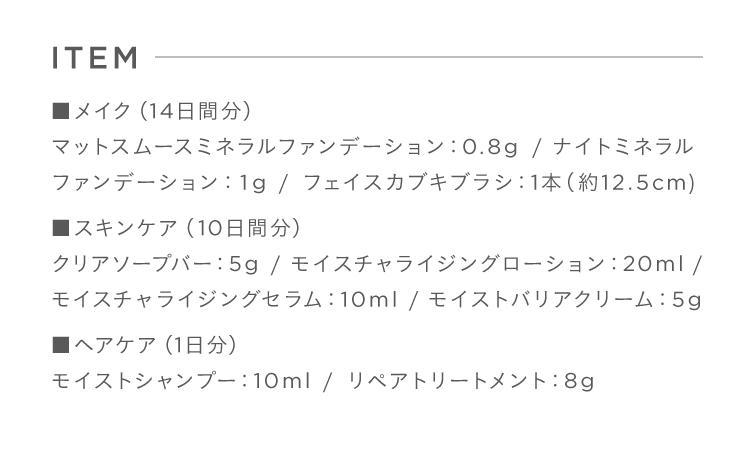 ■メイク(14日間分)マットスムースミネラルファンデーション:0.8g / ナイトミネラルファンデーション:1g / フェイスカブキブラシ:1本(約12.5cm) ■スキンケア(10日間分)クリアソープバー:5g / モイスチャライジングローション:20ml / モイスチャライジングセラム:10ml / モイストバリアクリーム:5g■ヘアケア(1日分)モイストシャンプー:10ml / リペアトリートメント:8g